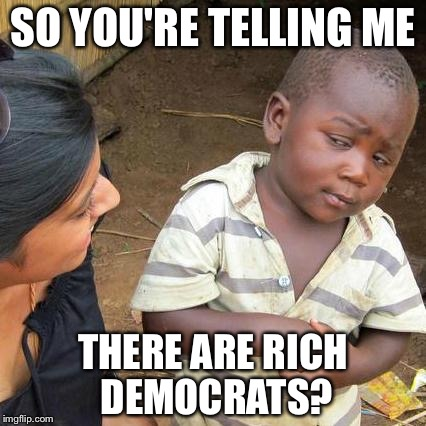 Third World Skeptical Kid Meme | SO YOU'RE TELLING ME THERE ARE RICH DEMOCRATS? | image tagged in memes,third world skeptical kid | made w/ Imgflip meme maker
