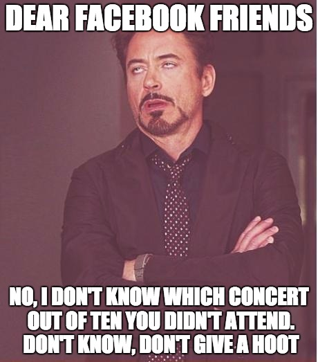 Concert Lists on Facebook | DEAR FACEBOOK FRIENDS NO, I DON'T KNOW WHICH CONCERT OUT OF TEN YOU DIDN'T ATTEND. DON'T KNOW, DON'T GIVE A HOOT | image tagged in face you make robert downey jr,top 10,concert,stupid face,facebook problems | made w/ Imgflip meme maker