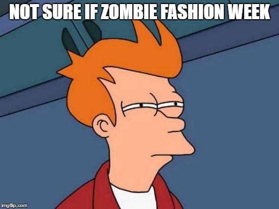 Futurama Fry Meme | NOT SURE IF ZOMBIE FASHION WEEK | image tagged in memes,futurama fry | made w/ Imgflip meme maker