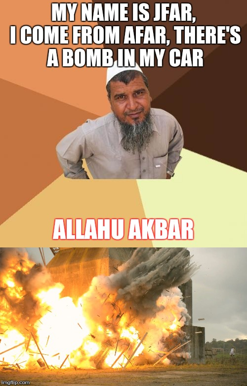i just came up with this! | MY NAME IS JFAR, I COME FROM AFAR, THERE'S A BOMB IN MY CAR ALLAHU AKBAR | image tagged in memes,ordinary muslim man,allahu akbar,bomb | made w/ Imgflip meme maker