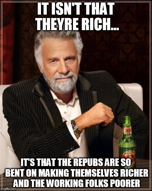 The Most Interesting Man In The World Meme | IT ISN'T THAT THEYRE RICH... IT'S THAT THE REPUBS ARE SO BENT ON MAKING THEMSELVES RICHER AND THE WORKING FOLKS POORER | image tagged in memes,the most interesting man in the world | made w/ Imgflip meme maker