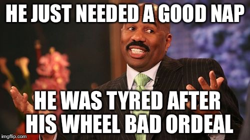Steve Harvey Meme | HE JUST NEEDED A GOOD NAP HE WAS TYRED AFTER HIS WHEEL BAD ORDEAL | image tagged in memes,steve harvey | made w/ Imgflip meme maker