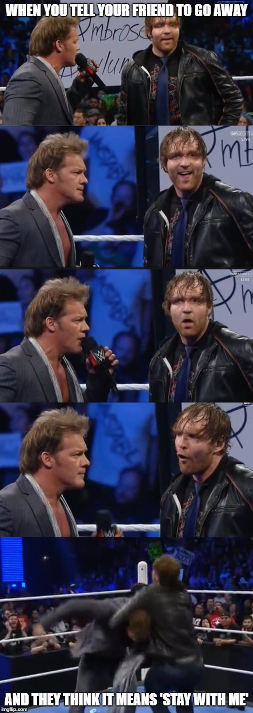 Friendship is such a fickle word | WHEN YOU TELL YOUR FRIEND TO GO AWAY AND THEY THINK IT MEANS 'STAY WITH ME' | image tagged in chris jericho  dean ambrose panel,friendship,rivalry,memes,dean ambrose,chris jericho surprised face | made w/ Imgflip meme maker