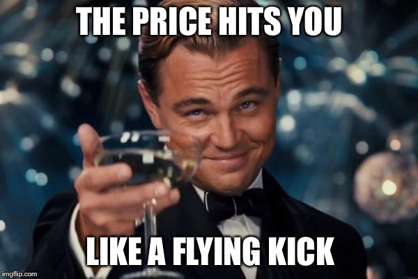 Leonardo Dicaprio Cheers Meme | THE PRICE HITS YOU LIKE A FLYING KICK | image tagged in memes,leonardo dicaprio cheers | made w/ Imgflip meme maker