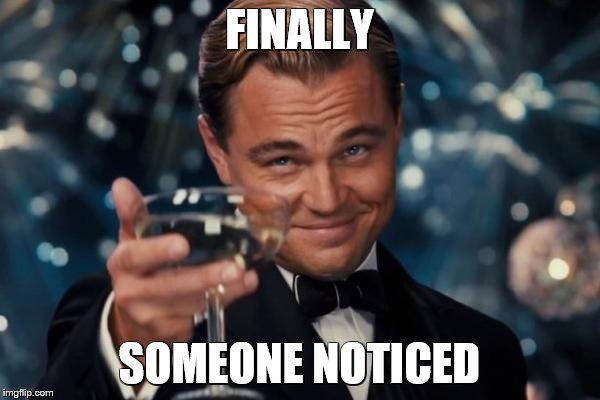 Leonardo Dicaprio Cheers Meme | FINALLY SOMEONE NOTICED | image tagged in memes,leonardo dicaprio cheers | made w/ Imgflip meme maker