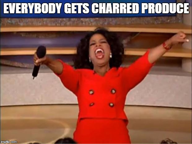 Oprah You Get A Meme | EVERYBODY GETS CHARRED PRODUCE | image tagged in memes,oprah you get a | made w/ Imgflip meme maker