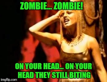 A Cranberry Zombie Week | ZOMBIE... ZOMBIE! ON YOUR HEAD... ON YOUR HEAD THEY STILL BITING | image tagged in zombie week | made w/ Imgflip meme maker