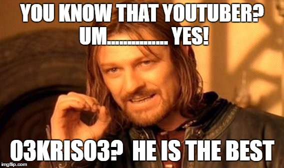 One Does Not Simply Meme | YOU KNOW THAT YOUTUBER? UM............... YES! 03KRIS03?  HE IS THE BEST | image tagged in memes,one does not simply | made w/ Imgflip meme maker