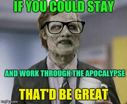 Zombie Office Space | AND WORK THROUGH THE APOCALYPSE THAT'D BE GREAT IF YOU COULD STAY | image tagged in that would be great,zombies,zombie week,radiation zombie week | made w/ Imgflip meme maker
