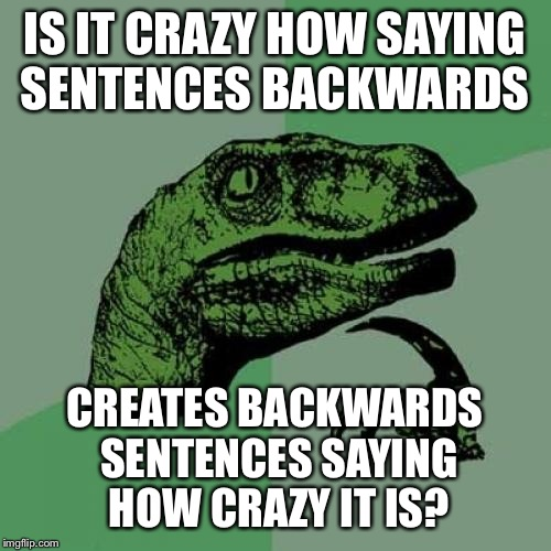 Philosoraptor Meme | IS IT CRAZY HOW SAYING SENTENCES BACKWARDS CREATES BACKWARDS SENTENCES SAYING HOW CRAZY IT IS? | image tagged in memes,philosoraptor | made w/ Imgflip meme maker