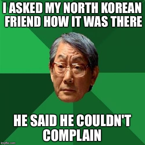 I don't think North Korea will get a lot of American tourists this year | I ASKED MY NORTH KOREAN FRIEND HOW IT WAS THERE HE SAID HE COULDN'T COMPLAIN | image tagged in memes,high expectations asian father | made w/ Imgflip meme maker