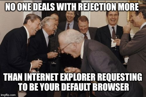 Laughing Men In Suits Meme | NO ONE DEALS WITH REJECTION MORE THAN INTERNET EXPLORER REQUESTING TO BE YOUR DEFAULT BROWSER | image tagged in memes,laughing men in suits | made w/ Imgflip meme maker