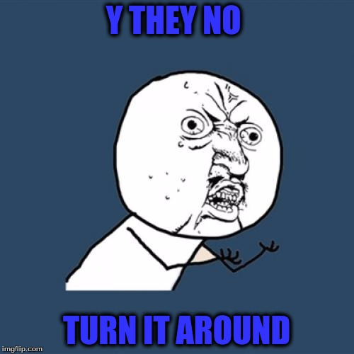 Y U No Meme | Y THEY NO TURN IT AROUND | image tagged in memes,y u no | made w/ Imgflip meme maker