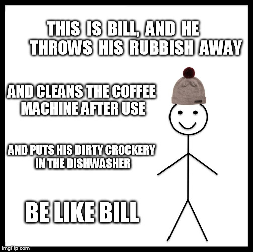 Bill isn't a slob | THIS  IS  BILL,  AND  HE        THROWS  HIS  RUBBISH  AWAY AND CLEANS THE COFFEE MACHINE AFTER USE AND PUTS HIS DIRTY CROCKERY IN THE DISHWA | image tagged in memes,be like bill,kitchen | made w/ Imgflip meme maker