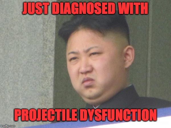 Kim Jong Un (happy) | JUST DIAGNOSED WITH PROJECTILE DYSFUNCTION | image tagged in kim jong unhappy,north korea,korean missile | made w/ Imgflip meme maker