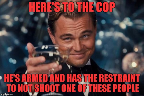Leonardo Dicaprio Cheers Meme | HERE'S TO THE COP HE'S ARMED AND HAS THE RESTRAINT TO NOT SHOOT ONE OF THESE PEOPLE | image tagged in memes,leonardo dicaprio cheers | made w/ Imgflip meme maker