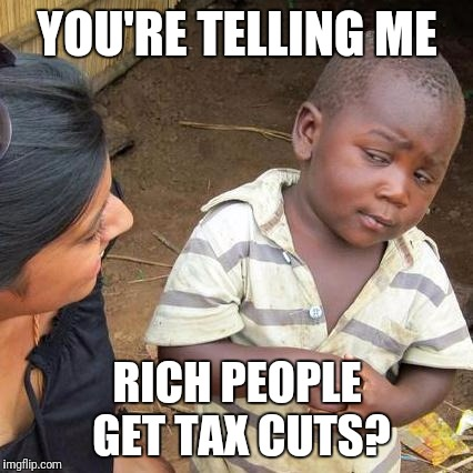 Third World Skeptical Kid Meme | YOU'RE TELLING ME RICH PEOPLE GET TAX CUTS? | image tagged in memes,third world skeptical kid | made w/ Imgflip meme maker