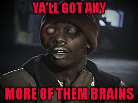 Radiation/Zombie Week - A NexusDarkshade & ValerieLyn Event |  YA'LL GOT ANY; MORE OF THEM BRAINS | image tagged in zombie ya'll got any more of that x,memes,zombie week,zombies,dave chappelle | made w/ Imgflip meme maker