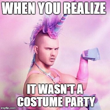 Unicorn MAN Meme | WHEN YOU REALIZE IT WASN'T A COSTUME PARTY | image tagged in memes,unicorn man | made w/ Imgflip meme maker
