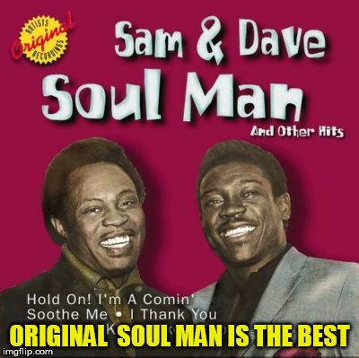 ORIGINAL  SOUL MAN IS THE BEST | made w/ Imgflip meme maker