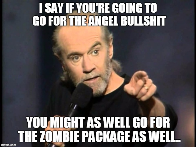 It's Zombie week, but hey at least Yoga pants, Cleavage, and Bob Ross are real... | I SAY IF YOU'RE GOING TO GO FOR THE ANGEL BULLSHIT YOU MIGHT AS WELL GO FOR THE ZOMBIE PACKAGE AS WELL.. | image tagged in carlin sez,zombie meme,carlin meme,george carlin meme,zombie week meme | made w/ Imgflip meme maker