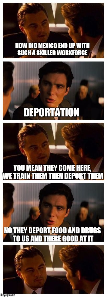 When your friend confuses export for deport  | HOW DID MEXICO END UP WITH SUCH A SKILLED WORKFORCE NO THEY DEPORT FOOD AND DRUGS TO US AND THERE GOOD AT IT DEPORTATION YOU MEAN THEY COME  | image tagged in leonardo inception extended | made w/ Imgflip meme maker