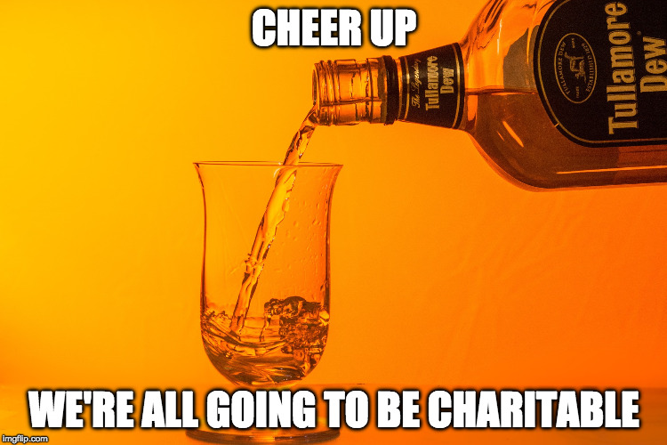 CHEER UP WE'RE ALL GOING TO BE CHARITABLE | image tagged in cuwagd | made w/ Imgflip meme maker