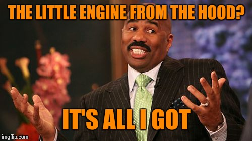 Steve Harvey Meme | THE LITTLE ENGINE FROM THE HOOD? IT'S ALL I GOT | image tagged in memes,steve harvey | made w/ Imgflip meme maker