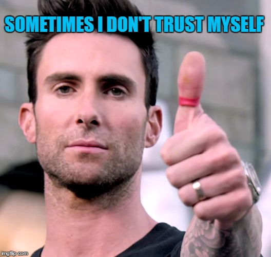 SOMETIMES I DON'T TRUST MYSELF | made w/ Imgflip meme maker
