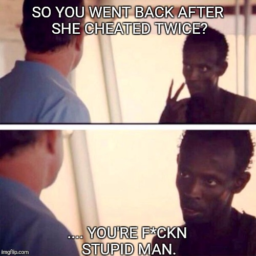Captain Phillips - I'm The Captain Now Meme | SO YOU WENT BACK AFTER SHE CHEATED TWICE? .... YOU'RE F*CKN STUPID MAN. | image tagged in memes,captain phillips - i'm the captain now | made w/ Imgflip meme maker