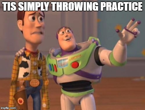 X, X Everywhere Meme | TIS SIMPLY THROWING PRACTICE | image tagged in memes,x x everywhere | made w/ Imgflip meme maker