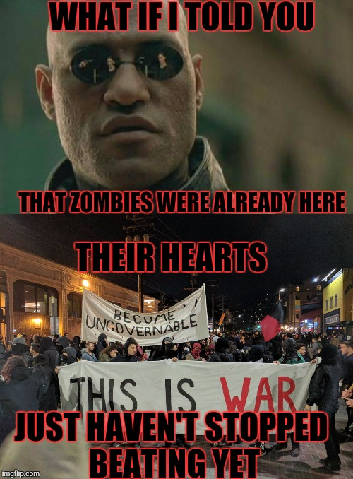 They're already here... Zombie week  | WHAT IF I TOLD YOU THAT ZOMBIES WERE ALREADY HERE THEIR HEARTS JUST HAVEN'T STOPPED BEATING YET | image tagged in memes,zombies,zombie week | made w/ Imgflip meme maker