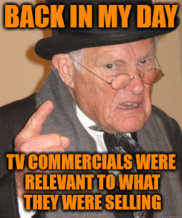 Back In My Day Meme | BACK IN MY DAY TV COMMERCIALS WERE RELEVANT TO WHAT THEY WERE SELLING | image tagged in memes,back in my day | made w/ Imgflip meme maker
