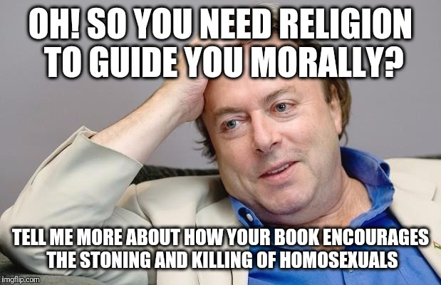 Condescending Hitchens |  OH! SO YOU NEED RELIGION TO GUIDE YOU MORALLY? TELL ME MORE ABOUT HOW YOUR BOOK ENCOURAGES THE STONING AND KILLING OF HOMOSEXUALS | image tagged in condescending hitchens,christopher hitchens,religion,morals,lgbt,hitchslap | made w/ Imgflip meme maker