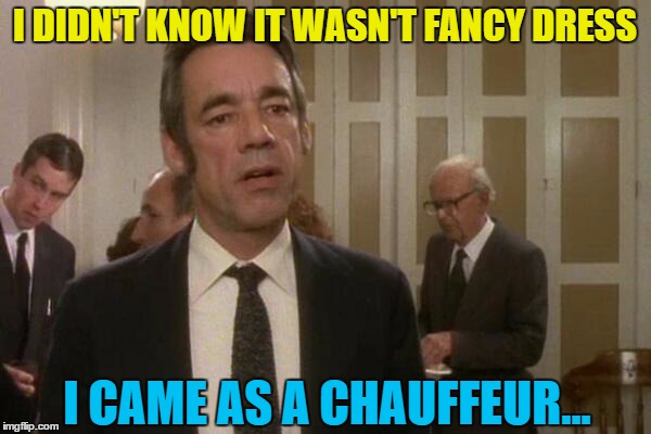 I DIDN'T KNOW IT WASN'T FANCY DRESS I CAME AS A CHAUFFEUR... | made w/ Imgflip meme maker