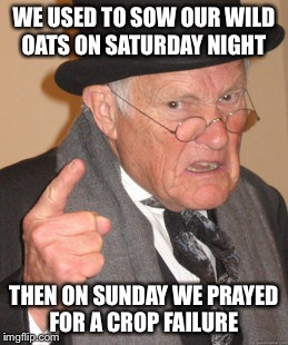 Wild oats today means prunes and all bran | WE USED TO SOW OUR WILD OATS ON SATURDAY NIGHT THEN ON SUNDAY WE PRAYED FOR A CROP FAILURE | image tagged in memes,back in my day,funny | made w/ Imgflip meme maker