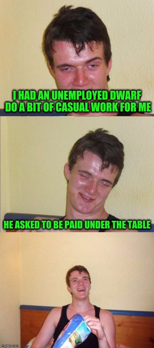 10 guy bad pun | I HAD AN UNEMPLOYED DWARF DO A BIT OF CASUAL WORK FOR ME HE ASKED TO BE PAID UNDER THE TABLE | image tagged in 10 guy bad pun | made w/ Imgflip meme maker