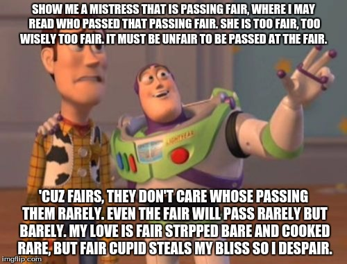 X, X Everywhere Meme | SHOW ME A MISTRESS THAT IS PASSING FAIR, WHERE I MAY READ WHO PASSED THAT PASSING FAIR. SHE IS TOO FAIR, TOO WISELY TOO FAIR. IT MUST BE UNF | image tagged in memes,x x everywhere | made w/ Imgflip meme maker