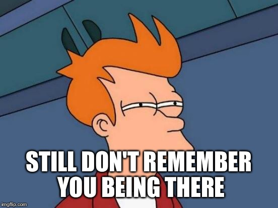 Futurama Fry Meme | STILL DON'T REMEMBER YOU BEING THERE | image tagged in memes,futurama fry | made w/ Imgflip meme maker