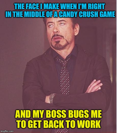 Face You Make Robert Downey Jr Meme | THE FACE I MAKE WHEN I'M RIGHT IN THE MIDDLE OF A CANDY CRUSH GAME AND MY BOSS BUGS ME TO GET BACK TO WORK | image tagged in memes,face you make robert downey jr | made w/ Imgflip meme maker