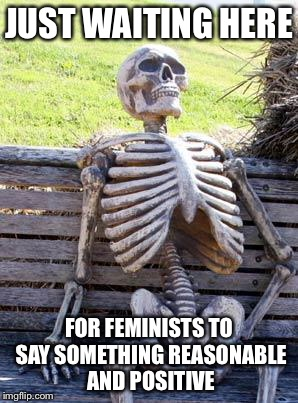 Waiting Skeleton Meme | JUST WAITING HERE FOR FEMINISTS TO SAY SOMETHING REASONABLE AND POSITIVE | image tagged in memes,waiting skeleton | made w/ Imgflip meme maker