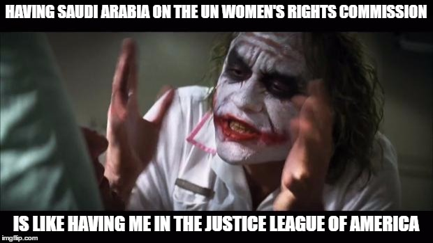 And everybody loses their minds Meme | HAVING SAUDI ARABIA ON THE UN WOMEN'S RIGHTS COMMISSION IS LIKE HAVING ME IN THE JUSTICE LEAGUE OF AMERICA | image tagged in memes,and everybody loses their minds | made w/ Imgflip meme maker