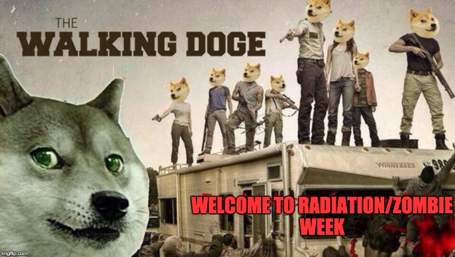 the walking doge-----Radiation/Zombie Week - A NexusDarkshade & ValerieLyn Event  | WELCOME TO RADIATION/ZOMBIE WEEK | image tagged in zombie apocalypse,the walking doge,radiation zombie week | made w/ Imgflip meme maker