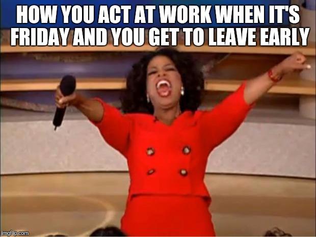 Leaving Work Early Funny Meme : Oprah you get a meme imgflip
