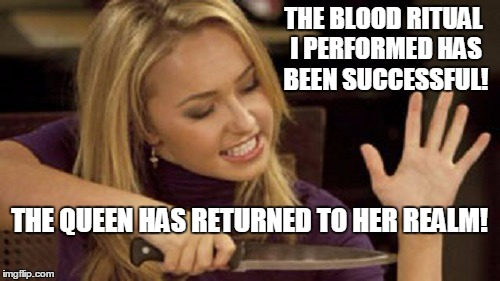 THE BLOOD RITUAL I PERFORMED HAS BEEN SUCCESSFUL! THE QUEEN HAS RETURNED TO HER REALM! | made w/ Imgflip meme maker
