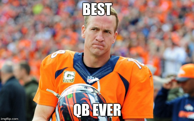 BEST QB EVER | image tagged in peyton manning memes | made w/ Imgflip meme maker
