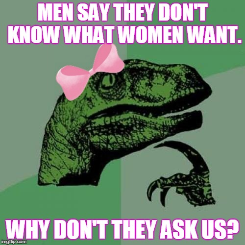 So crazy, it just might work! ≧◠‿◠≦ | MEN SAY THEY DON'T KNOW WHAT WOMEN WANT. WHY DON'T THEY ASK US? | image tagged in memes,philosoraptor,lady philosoraptor,relationships,men and women,linked memes | made w/ Imgflip meme maker