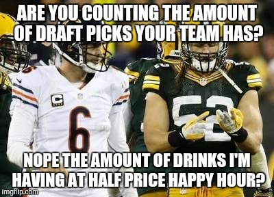 Packers | ARE YOU COUNTING THE AMOUNT OF DRAFT PICKS YOUR TEAM HAS? NOPE THE AMOUNT OF DRINKS I'M HAVING AT HALF PRICE HAPPY HOUR? | image tagged in memes,packers | made w/ Imgflip meme maker
