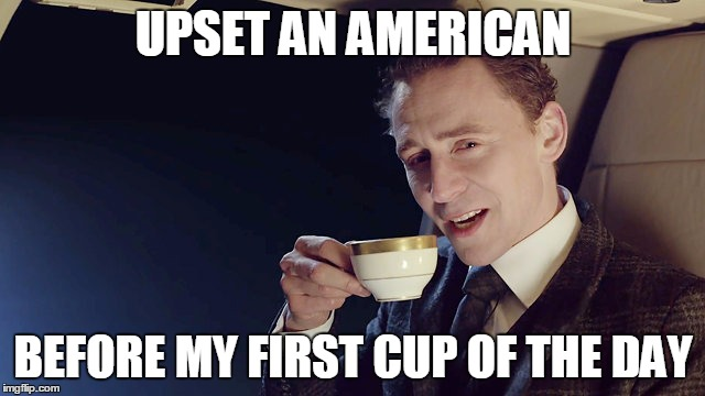 UPSET AN AMERICAN BEFORE MY FIRST CUP OF THE DAY | image tagged in tea,british | made w/ Imgflip meme maker