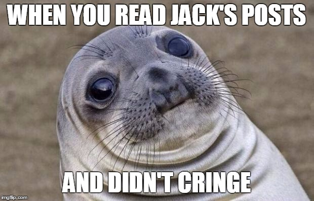Awkward Moment Sealion Meme |  WHEN YOU READ JACK'S POSTS; AND DIDN'T CRINGE | image tagged in memes,awkward moment sealion | made w/ Imgflip meme maker